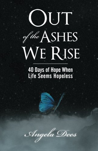 Out of the Ashes We Rise: 40 Days of Hope When Life Seems Hopeless