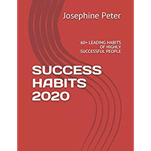 SUCCESS HABITS 2020: 60+ LEADING HABITS OF HIGHLY SUCCESSFUL PEOPLE
