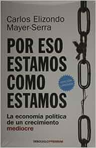 Por eso estamos como estamos. La economia politica de un crecimiento mediocre (Spanish Edition): Carlos Elizondo: 9786073113106: Amazon.com: Books