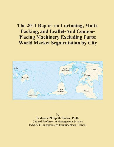 The 2011 Report on Cartoning, Multi-Packing, and Leaflet-And Coupon-Placing Machinery Excluding Parts: World Market Segmentation by City