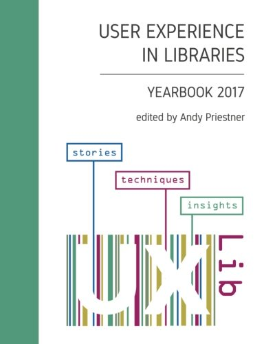 User Experience in Libraries Yearbook 2017: stories, techniques, insights