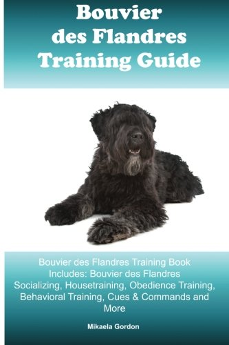 Bouvier des Flandres Training Guide Bouvier des Flandres Training Book Includes: Bouvier des Flandres Socializing, Housetraining, Obedience Training, Behavioral Training, Cues & Commands and More