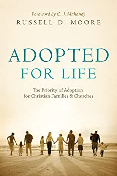 Adopted for Life (Foreword by C. J. Mahaney): The Priority of Adoption for Christian Families and Churches by [Moore, Russell D.]