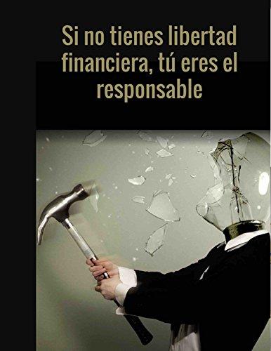 SI NO TIENES LIBERTAD FINANCIERA TU ERES EL RESPONSABLE (Spanish Edition)