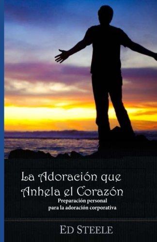 La Adoracion Que Anhela el  Corazon: Preparacion personal para la adoracion corporativa (Spanish Edition)