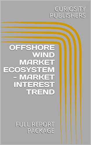 OFFSHORE WIND MARKET ECOSYSTEM - MARKET INTEREST TREND : FULL REPORT PACKAGE