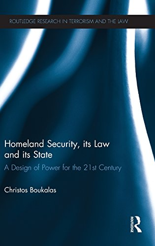 Homeland Security, its Law and its State: A Design of Power for the 21st Century (Routledge Research in Terrorism and th