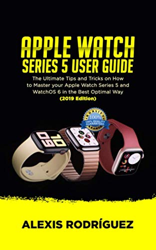 APPLE WATCH SERIES 5 USER GUIDE: The Ultimate Tips and Tricks on How to Master Your Apple Watch Series 5 and WatchOS 6 in the Best Optimal Way  (2019 Edition)