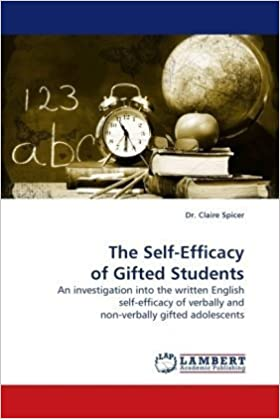 The Self-Efficacy of Gifted Students: An investigation into the written English self-efficacy of verbally and non-verbally gifted adolescents by Spicer Dr. Claire (2009-11-30)