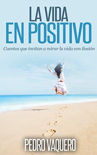 La vida en positivo: Cuentos que invitan a mirar la vida con ilusión (Spanish Edition)