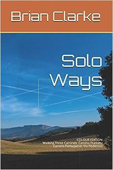 Solo Ways (colour edition): Walking Three Caminos: Camino Frances; Camino Portuguese; Via Podiensis