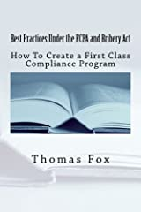Best Practices Under the FCPA and Bribery Act: How to Create a First Class Compliance Program by Thomas R Fox (2013-04-16)