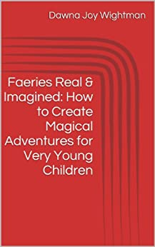 Faeries Real & Imagined: How to Create Magical Adventures for Very Young Children by [Wightman, Dawna]
