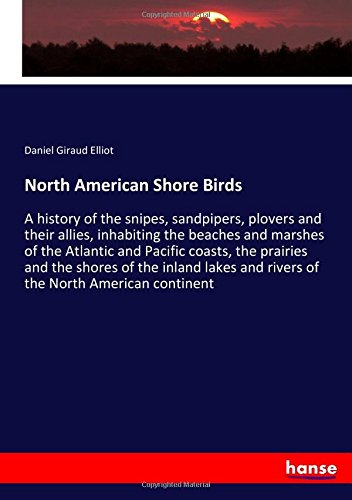 Download North American Shore Birds: A history of the snipes, sandpipers, plovers and their allies, inhabiting the beaches and marshes of the Atlantic and ... and rivers of the North American continent PDF