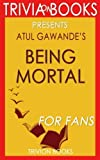 Trivia: Being Mortal: by Atul Gawande (Trivia-On-Books): Medicine and What Matters in the End: Medicine and What Matters in the End