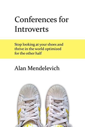 Conferences for Introverts: Stop Looking at Your Shoes and Thrive in the World Optimized for the Other Half PDF