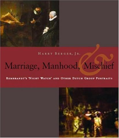 Manhood, Marriage, And Mischief: Rembrandt's 'Night Watch' And Other Dutch Group Portraits by Harry Berger Jr. (2006-04-16)