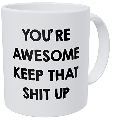 You're Awesome Keep That Shit Up 11OZ Funny Coffee Mug - By Willcallyou. (Employees Ideas For Gift Under 10)