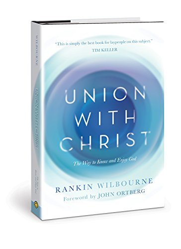 Union with Christ: The Way to Know and Enjoy God by [Wilbourne, Rankin]