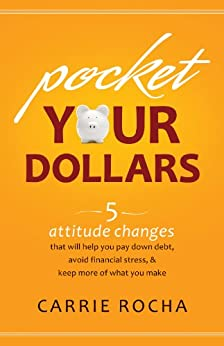 Pocket Your Dollars: 5 Attitude Changes That Will Help You Pay Down Debt, Avoid Financial Stress, & Keep More of What You Make by [Rocha, Carrie]