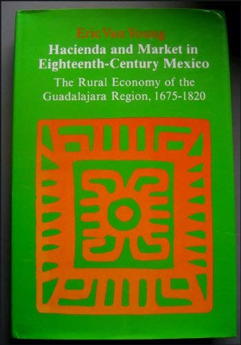 Hacienda and Market in Eighteenth-Century Mexico: The Rural Economy of the Guadalajara Region, 1675-1820