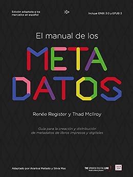El manual de los metadatos: Guía para la creación y distribución de metadatos de libros impresos y digitales de [Register, Renée, McIlroy, Thad]