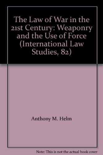 The Law of War in the 21st Century: Weaponry and the Use of Force (International Law Studies, 82)