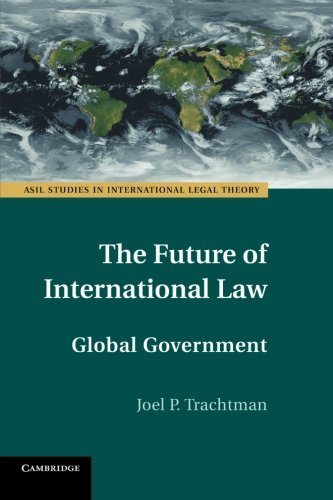 The Future of International Law: Global Government (ASIL Studies in International Legal Theory) by Joel P. Trachtman (2014-05-08)
