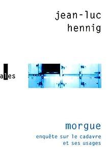Morgue : Enquête sur le cadavre et ses usages par Hennig