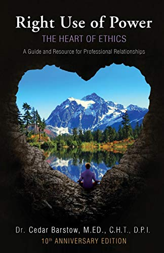 Right Use of Power: The Heart of Ethics,: A Guide and Resource for Professional Relationships, 10th Anniversary ()