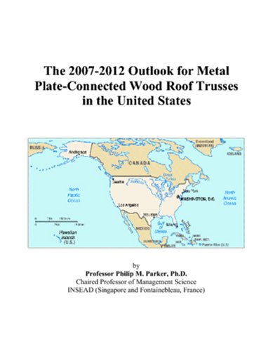 (The 2007-2012 Outlook for Metal Plate-Connected Wood Roof Trusses in the United)