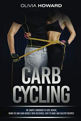 Carb Cycling: The Simple Cookbook to Lose Weight, Burn Fat and Gain Muscle with Delicious, Easy to Make and Healthy Recipes! (Best Protein For Women Muscle Gain)