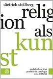 Religion Als Kunst : Nachdenken Uber Praktische Theologie und Asthetik, Stollberg, Dietrich, 3374037518