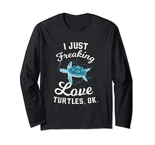I Just Freaking Love Turtles, OK Funny Tortoise Quote  Long Sleeve T-Shirt (The Oldest Sea Turtle In The World)