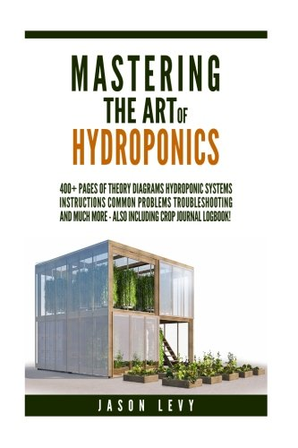 Mastering The Art of Hydroponics: 400+ pages of Theory, Diagrams, Hydroponic Systems, Instructions, Common Problems, Troubleshooting and much more - also including logbook!