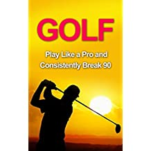 Golf: Golf Tips and Strategies That Make an Amateur a Pro (Consistently Break 90) (Golf Instructions, Golf Putting, Golf Swing Instructions, Golf Books, ... Golf Tips for Beginners, Golf Digest, Golf)