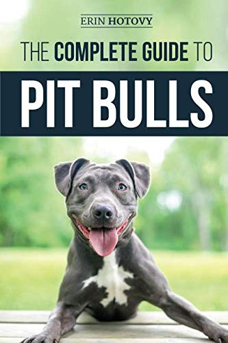 (The Complete Guide to Pit Bulls: Finding, Raising, Feeding, Training, Exercising, Grooming, and Loving your new Pit Bull)