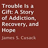 Trouble is a Gift: A Story of Addiction, Recovery, and Hope
