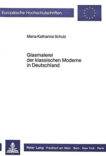 Glasmalerei der klassischen Moderne in Deutschland (Europäische Hochschulschriften / European University Studies / Publications Universitaires Européennes) (German Edition) by Peter Lang GmbH
