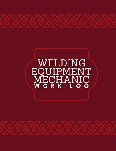 Welding Equipment Mechanic Work Log: Daily Routine Inspection Log, Safety Maintenance and Repair Notebook, Check Tools Logbook, Journal, supplies for ... 120 pages (Welding Tools Maintenance Logbook)