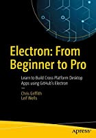 Electron: From Beginner to Pro: Learn to Build Cross Platform Desktop Applications using Github's Electron Front Cover