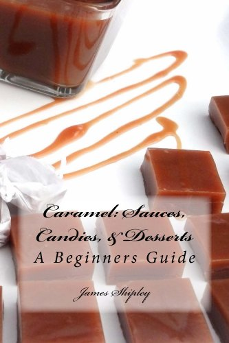 Caramel: Sauces, Candies, & Desserts by [Shipley, James]