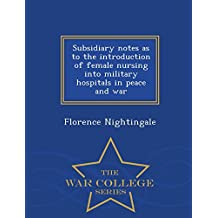Subsidiary notes as to the introduction of female nursing into military hospitals in peace and war  - War College Series