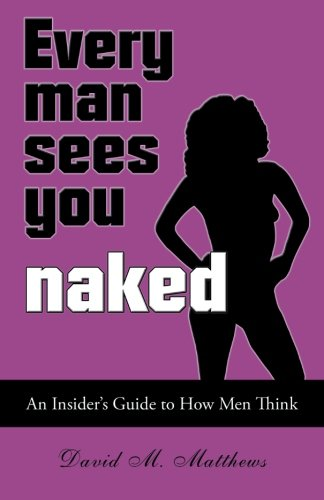 Every Man Sees You Naked: An Insider's Guide to How Men Think