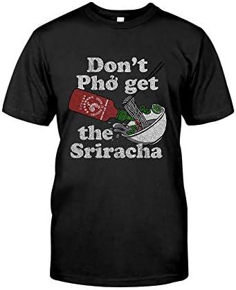 Don't Pho Get The Sriracha T-Shirt - Front Print T-Shirt, Ladies T-Shirt, Hoodie, Sweatshirt, Long Sleeve, Tank Top For Men and Women