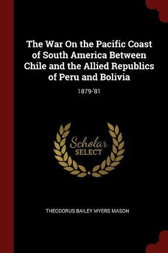 The War On the Pacific Coast of South America Between Chile and the Allied Republics of Peru and Bolivia: 1879-'81