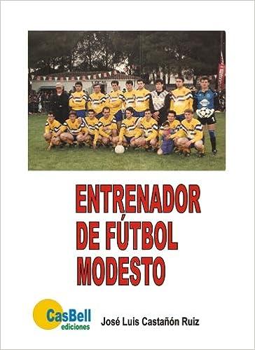 Entrenador de futbol modesto (Spanish Edition): José Luis Castañón/Ruiz: 9788492234981: Amazon.com: Books