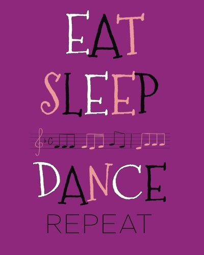 Eat Sleep Dance Repeat Dance Journal: Cute Lined Notebook for Girls, Perfect Gift for Dancers ~ Unique Inspirational Quote Diary for Dance Students, Teacher ~ Jazz, Tap, Ballet, Hip Hop, Irish Dancing (Girl Gift Perfect)