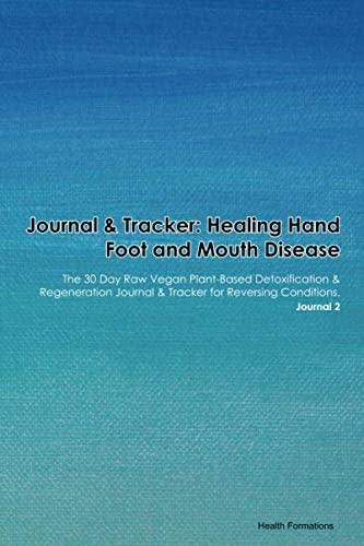 Journal & Tracker: Healing Hand Foot and Mouth Disease: The 30 Day Raw Vegan Plant-Based Detoxification & Regeneration Journal & Tracker for Reversing Conditions. Journal 2