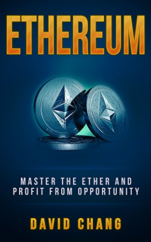 Ethereum: Master the Ether and Profit from Opportunity (David Chang - Cryptocurrency Book 2)